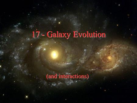 "17 - Galaxy Evolution (and interactions). Hints Galaxies separated by ~10- 100 times their sizes Rich dense "" regular "" clusters - E ' s & SO ' s at centers."