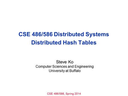 CSE 486/586, Spring 2014 CSE 486/586 Distributed Systems Distributed Hash Tables Steve Ko Computer Sciences and Engineering University at Buffalo.