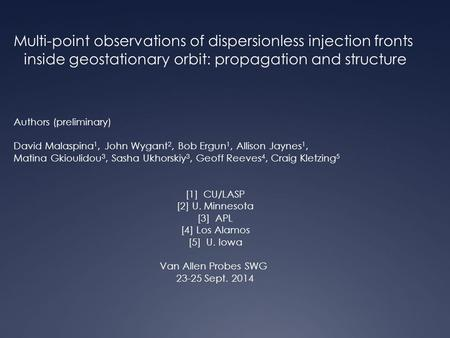 Multi-point observations of dispersionless injection fronts inside geostationary orbit: propagation and structure Authors (preliminary) David Malaspina.