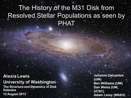 The History of the M31 Disk from Resolved Stellar Populations as seen by PHAT Alexia Lewis University of Washington The Structure and Dynamics of Disk.