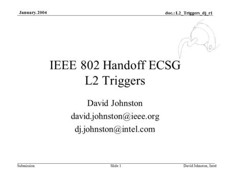 Doc.: L2_Triggers_dj_r1 Submission January. 2004 David Johnston, IntelSlide 1 IEEE 802 Handoff ECSG L2 Triggers David Johnston
