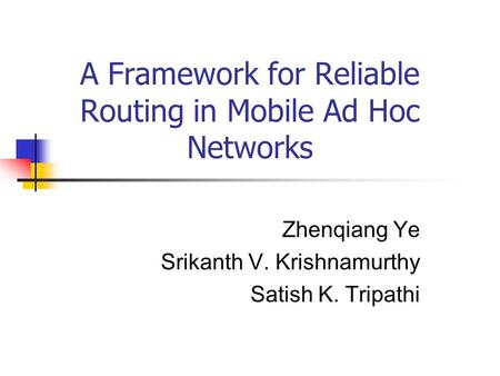 A Framework for Reliable Routing in Mobile Ad Hoc Networks Zhenqiang Ye Srikanth V. Krishnamurthy Satish K. Tripathi.