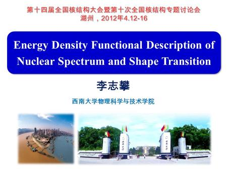 Energy Density Functional Description of Nuclear Spectrum and Shape Transition 李志攀 西南大学物理科学与技术学院.
