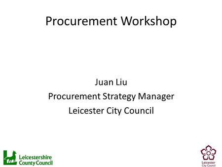 Procurement Workshop Juan Liu Procurement Strategy Manager Leicester City Council.