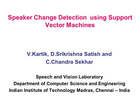 Speaker Change Detection using Support Vector Machines V.Kartik, D.Srikrishna Satish and C.Chandra Sekhar Speech and Vision Laboratory Department of Computer.