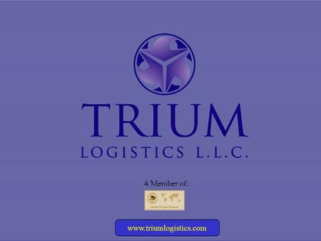Www.triumlogistics.com A Member of:. A member of the Global Freight Network www.triumlogistics.com INTRODUCTION Trium Logistics LLC began operations in.