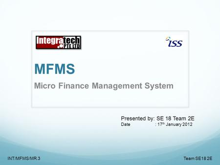 MFMS Micro Finance Management System INT/MFMS/MR.3 Team SE18 2E Presented by: SE 18 Team 2E Date : 17 th January <strong>2012</strong>.