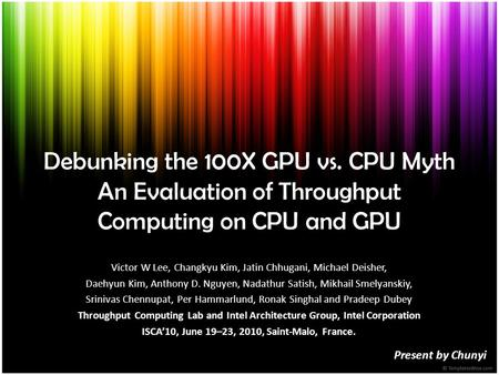 Debunking the 100X GPU vs. CPU Myth An Evaluation of Throughput Computing on CPU and GPU Present by Chunyi Victor W Lee, Changkyu Kim, Jatin Chhugani,