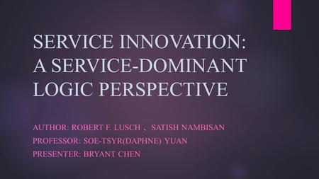 SERVICE INNOVATION: A SERVICE-DOMINANT LOGIC PERSPECTIVE AUTHOR: ROBERT F. LUSCH 、 SATISH NAMBISAN PROFESSOR: SOE-TSYR(DAPHNE) YUAN PRESENTER: BRYANT CHEN.