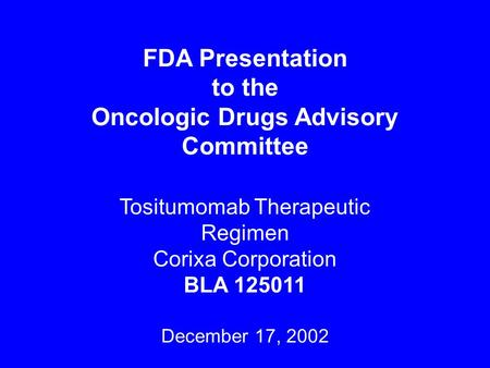 FDA Presentation to the Oncologic Drugs Advisory Committee Tositumomab Therapeutic Regimen Corixa Corporation BLA 125011 December 17, 2002.