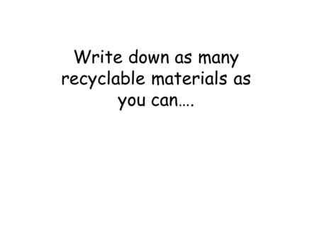 Write down as many recyclable materials as you can….