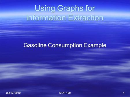 Using Graphs for Information Extraction Gasoline Consumption Example Jan 12, 2010STAT 1001.