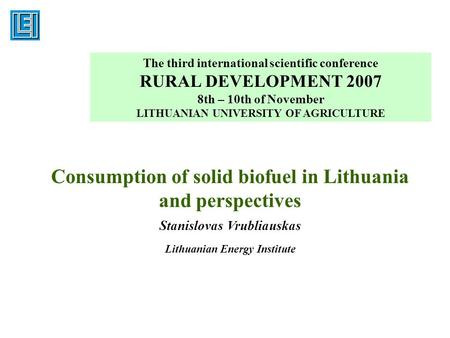 Consumption of solid biofuel in Lithuania and perspectives Stanislovas Vrubliauskas Lithuanian Energy Institute The third international scientific conference.