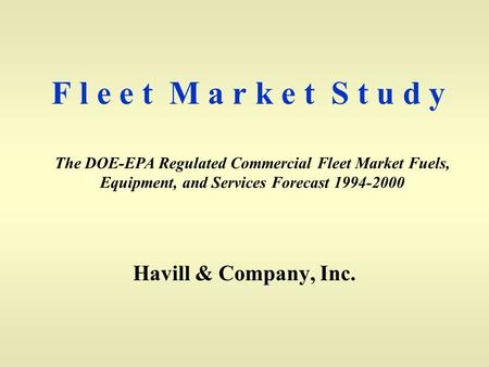 F l e e t M a r k e t S t u d y Havill & Company, Inc. The DOE-EPA Regulated Commercial Fleet Market Fuels, Equipment, and Services Forecast 1994-2000.