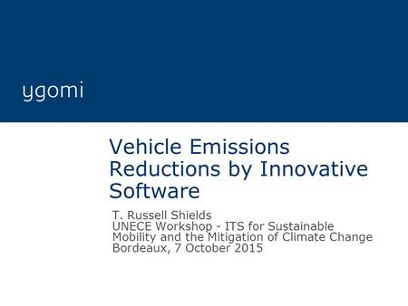 Vehicle Emissions Reductions by Innovative Software T. Russell Shields UNECE Workshop - ITS for Sustainable Mobility and the Mitigation of Climate Change.