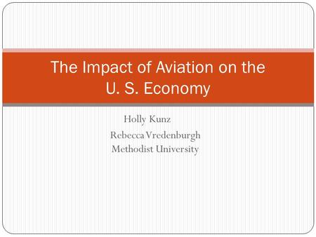 Holly Kunz Rebecca Vredenburgh Methodist University The Impact of Aviation on the U. S. Economy.