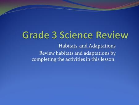 Habitats and Adaptations Review habitats and adaptations by completing the activities in this lesson.