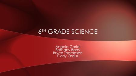 Angela Caridi Bethany Barry Bryce Thompson Carly Orduz 6 TH GRADE SCIENCE.