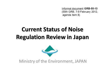 Current Status of Noise Regulation Review in Japan Ministry of the Environment, JAPAN Informal document GRB-55-13 (55th GRB, 7-9 February 2012, agenda.