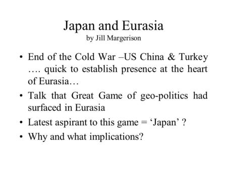 Japan and Eurasia by Jill Margerison End of the Cold War –US China & Turkey …. quick to establish presence at the heart of Eurasia… Talk that Great Game.