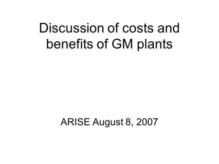 Discussion of costs and benefits of GM plants ARISE August 8, 2007.