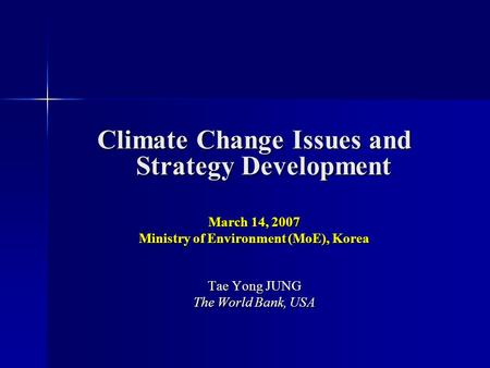 Climate Change Issues and Strategy Development March 14, 2007 Ministry of Environment (MoE), Korea Tae Yong JUNG The World Bank, USA.