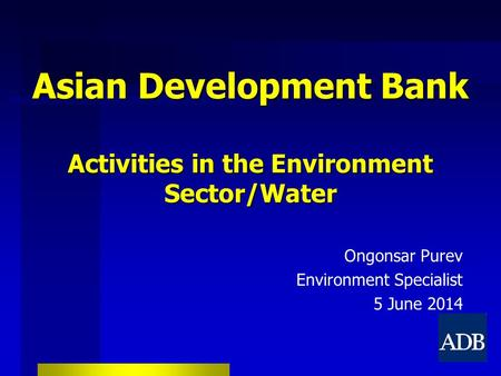 Asian Development Bank Activities in the Environment Sector/Water Ongonsar Purev Environment Specialist 5 June 2014.