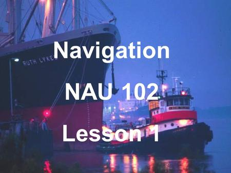 "Navigation NAU 102 Lesson 1. Introduction to Navigation What is ""Navigation""? The art and science of safely and efficiently guiding the movement of a."