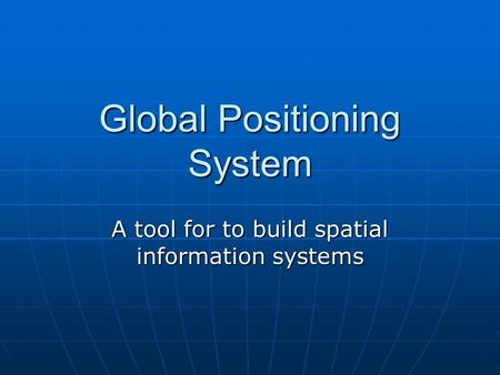 Global Positioning System A tool for to build spatial information systems.