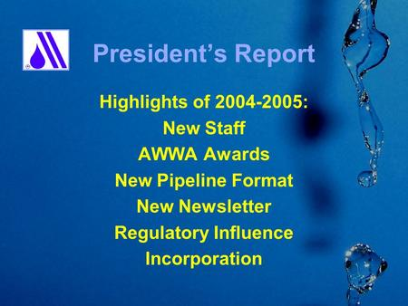 President's Report Highlights of 2004-2005: New Staff AWWA Awards New Pipeline Format New Newsletter Regulatory Influence Incorporation.
