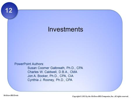 PowerPoint Authors: Susan Coomer Galbreath, Ph.D., CPA Charles W. Caldwell, D.B.A., CMA Jon A. Booker, Ph.D., CPA, CIA Cynthia J. Rooney, Ph.D., CPA Investments.