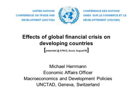 Effects of global financial crisis on developing countries [ ATN12, Accra, August'09 ] Michael Herrmann Economic Affairs Officer Macroeconomics.