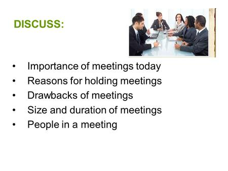 DISCUSS: Importance of meetings today Reasons for holding meetings Drawbacks of meetings Size and duration of meetings People in a meeting.