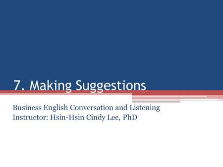 7. Making Suggestions Business English Conversation and Listening Instructor: Hsin-Hsin Cindy Lee, PhD.