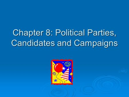 Chapter 8: Political Parties, Candidates and Campaigns.