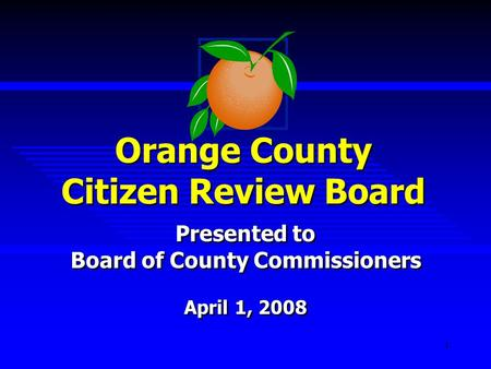 1 Orange County Citizen Review Board Presented to Board of County Commissioners April 1, 2008 Presented to Board of County Commissioners April 1, 2008.
