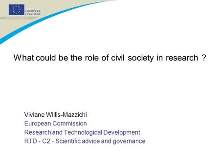 What could be the role of civil society in research ? Viviane Willis-Mazzichi European Commission Research and Technological Development RTD - C2 - Scientific.