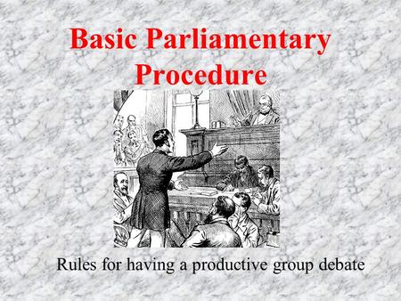 Basic Parliamentary Procedure Rules for having a productive group debate.