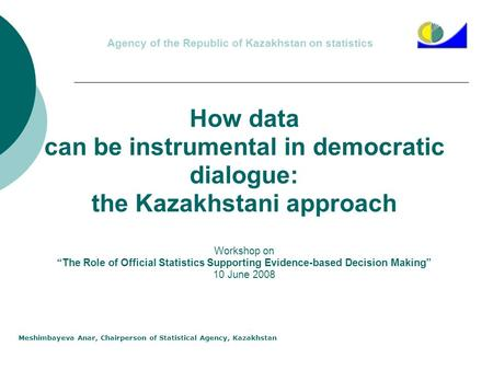 Agency of the Republic of Kazakhstan on statistics Meshimbayeva Anar, Chairperson of Statistical Agency, Kazakhstan How data can be instrumental in democratic.