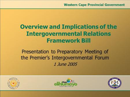Presentation to Preparatory Meeting of the Premier's Intergovernmental Forum 1 June 2005 Overview and Implications of the Intergovernmental Relations Framework.