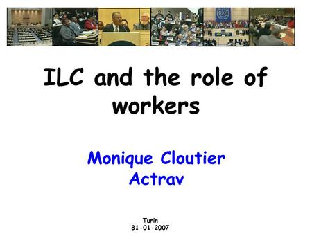 Turin 31-01-2007 ILC and the role of workers Monique Cloutier Actrav.