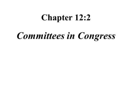 Chapter 12:2 Committees in Congress. Role of committees screen bills placed before Congress hold public hearings so that government officials and private.