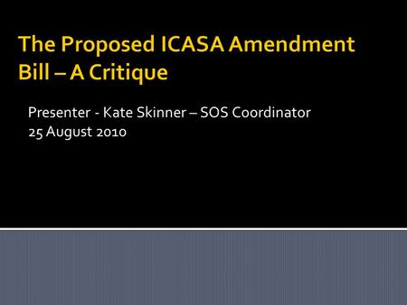 The Proposed ICASA Amendment Bill – A Critique Presenter - Kate Skinner – SOS Coordinator 25 August 2010.