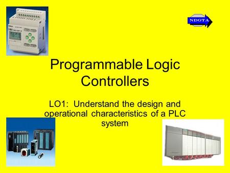 Programmable Logic Controllers LO1: Understand the design and operational characteristics of a PLC system.
