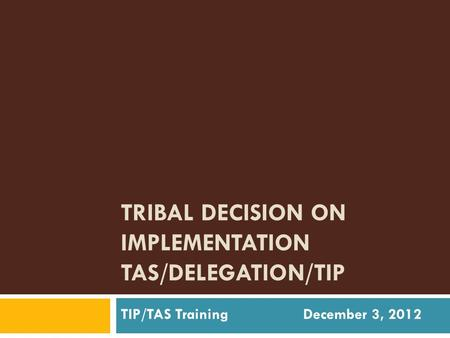 TRIBAL DECISION ON IMPLEMENTATION TAS/DELEGATION/TIP TIP/TAS Training December 3, 2012.