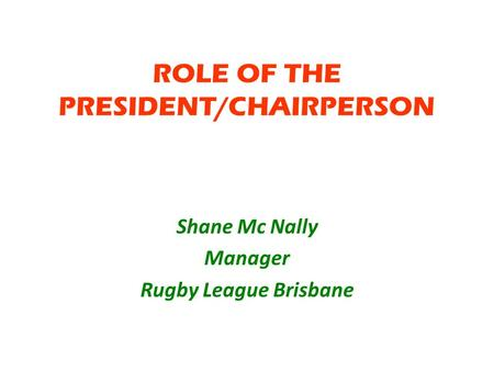 ROLE OF THE PRESIDENT/CHAIRPERSON Shane Mc Nally Manager Rugby League Brisbane.