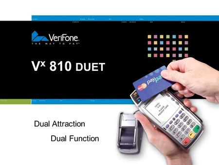 V x 810 DUET Dual Attraction Dual Function. 2 Get It All with V x Solutions Verix Combines the success of Verix with additional processing power on a.