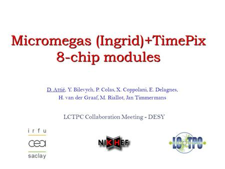 Astrophysics Detector Workshop – Nice – November 18 th, 2008 1 Micromegas (Ingrid)+TimePix 8-chip modules LCTPC Collaboration Meeting.