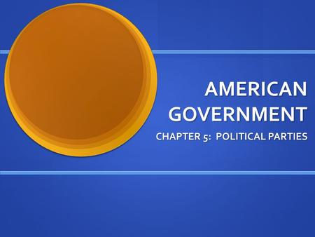 AMERICAN GOVERNMENT CHAPTER 5: POLITICAL PARTIES.