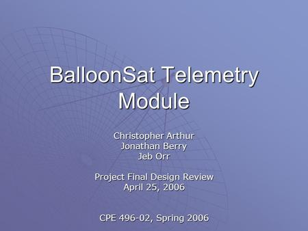 BalloonSat Telemetry Module Christopher Arthur Jonathan Berry Jeb Orr Project Final Design Review April 25, 2006 CPE 496-02, Spring 2006.